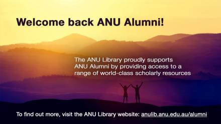Welcome back ANU Alumni! The ANU Library proudly supports ANU Alumni by providing access to a range of world-class scholarly resources. To find out more, visit the ANU Library website - anulib.anu.edu.au/alumni