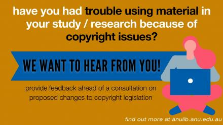 have you had trouble using material in your study / research because of copyright issues? We want to hear from you! Provide feedback ahead of a consultation on proposed changes to copyright legislation. Find out more at anulib.anu.edu.au