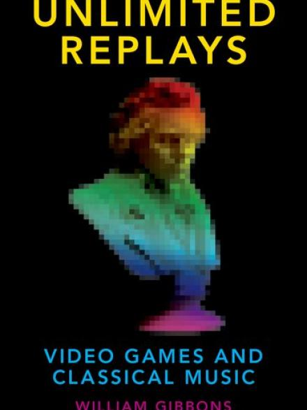 Unlimited replays: video games and classical music by William Gibbons