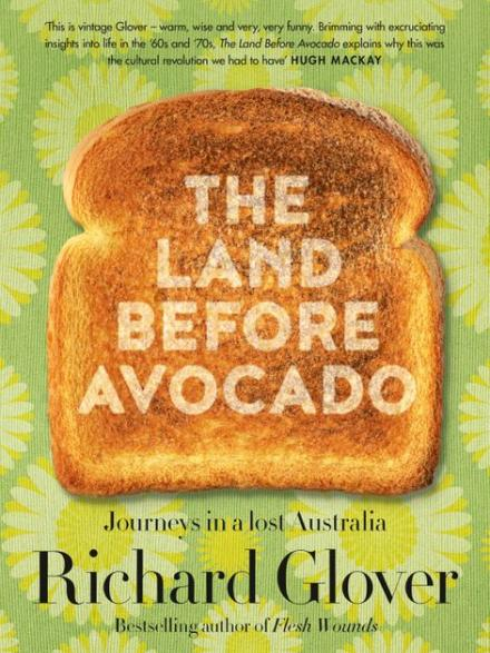 The land before avocado : journeys in a lost Australia by Richard Glover