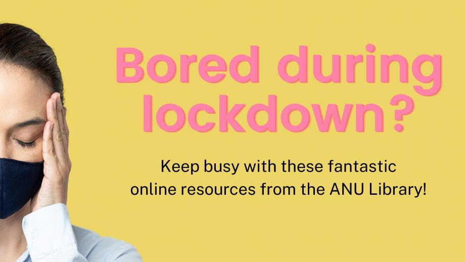 Bored during lockdown? Keep busy with these fantastic online resources from the ANU Library!
