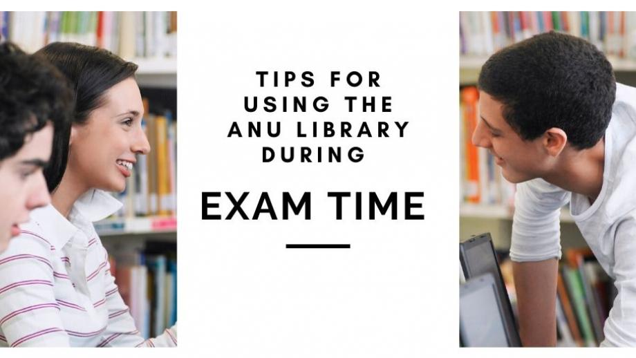 Photo of students using the library. Text reads 'tips for using the ANU Library during exam time'