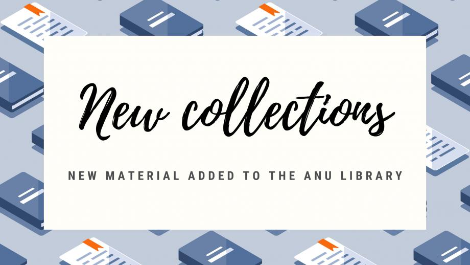 New collections - new material added to the ANU Library