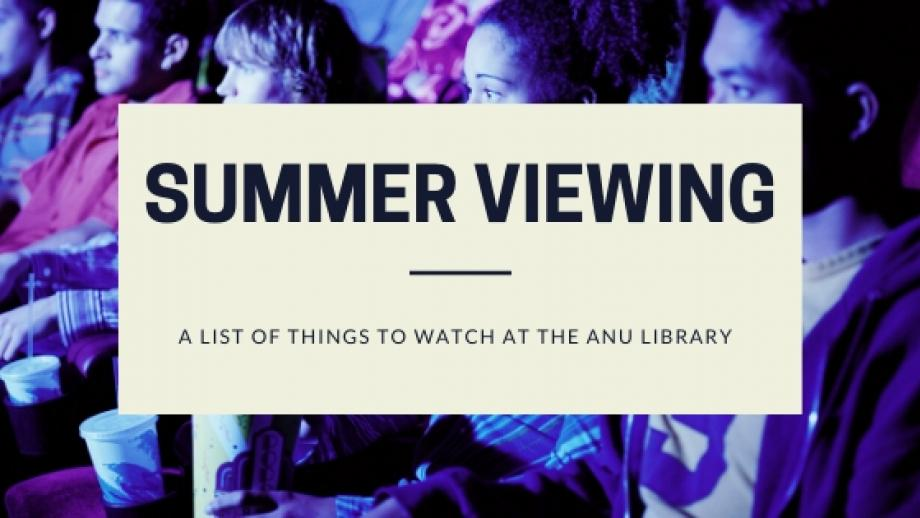 Summer watching - a list of things to watch at the ANU Library